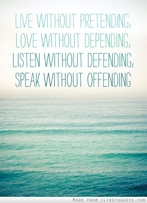 Live without pretending, love without depending, listening without defending, speak without offending.