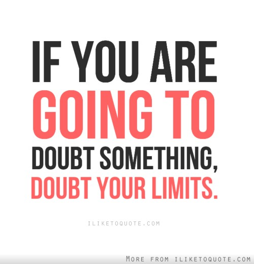 If you are going to doubt something, doubt your limits.