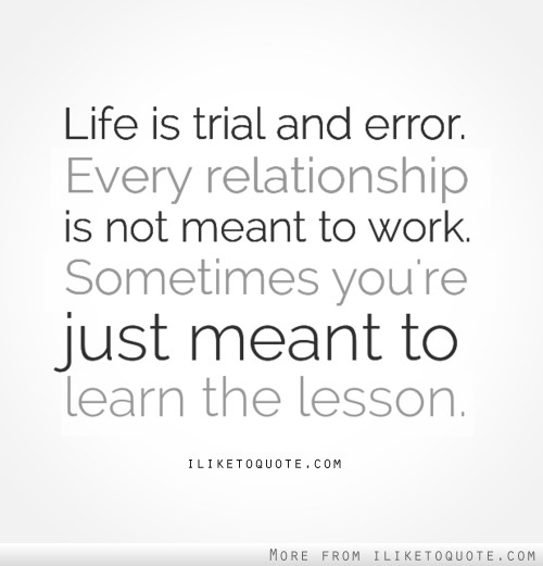 Life is trial and error, every relationship is not meant to work, sometimes you're just meant to learn the lesson.