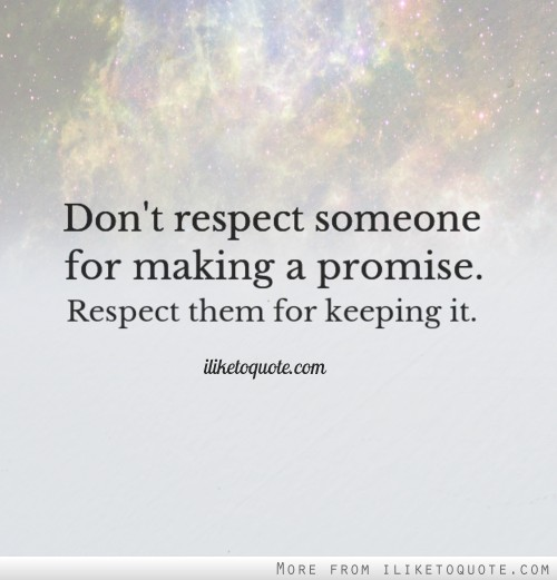 Don't respect someone for making a promise. Respect them for keeping it.