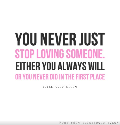 You never just stop loving someone, either you always will, or you never did in the first place.