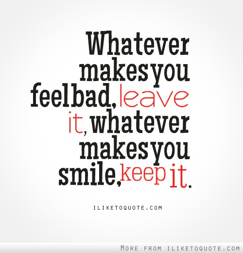 Whatever makes you feel bad, leave it. Whatever makes you smile, keep it.