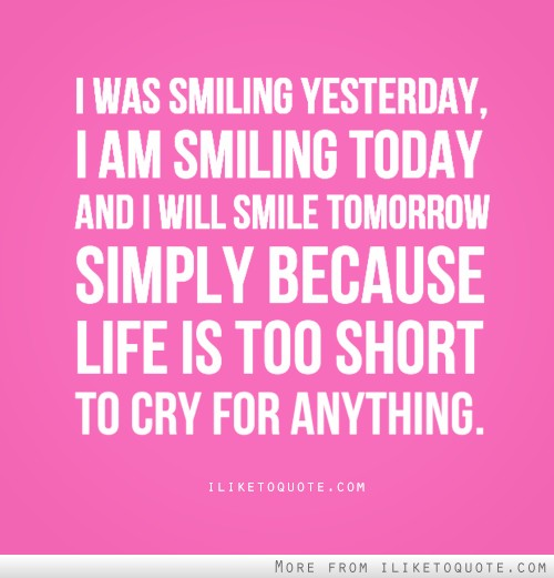 I was smiling yesterday, I am smiling today and I will smile tomorrow simply because life is too short to cry for anything.