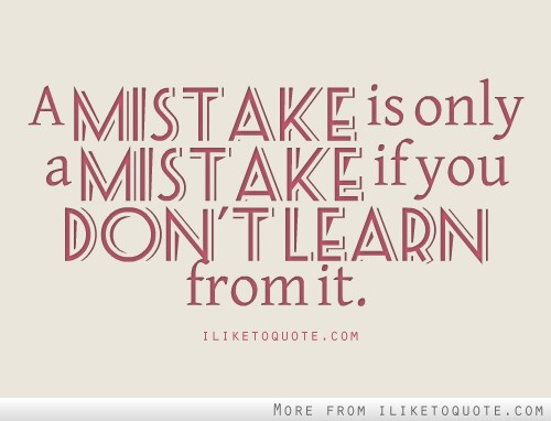A mistake is only a mistake if you don't learn from it.