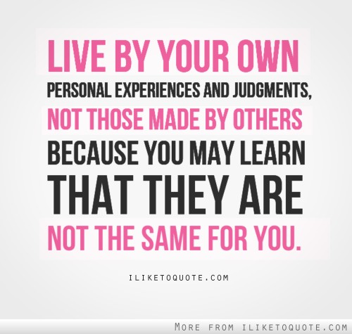 Live by your own personal experiences and judgments, not those made by others, because you may learn that they are not the same for you.