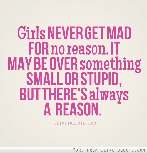 Girls never get mad for no reason. It may be over something small or stupid, but there's always a reason.