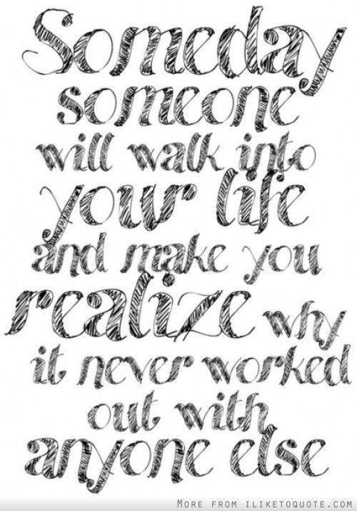 Someday someone will walk into your life and make you realize why it never worked with anyone else.