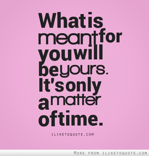 What is meant for you will be yours. It's only a matter of time.