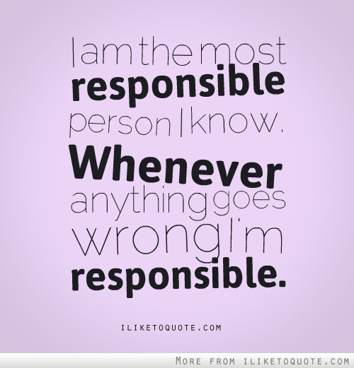 I am the most responsible person I know. Whenever anything goes wrong, I'm responsible.