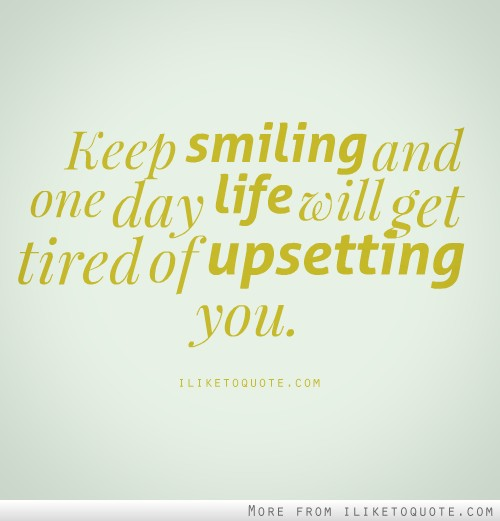 Quote For The Day Life Prepossessing One Day Life Will Get Tired Of Upsetting You