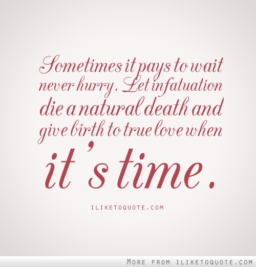 Natural Love Quotes Prepossessing Sometimes It Pays To Waitnever Hurrylet Infatuation Die A
