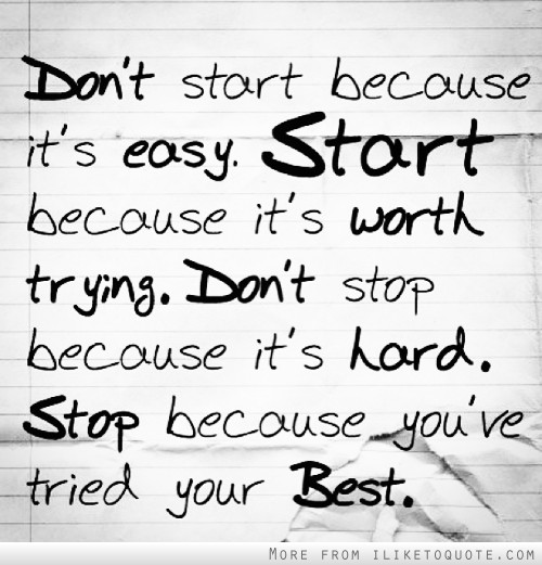 Don't start because it's easy. Start because it's worth trying. Don't stop because it's hard. Stop because you've tried your best.
