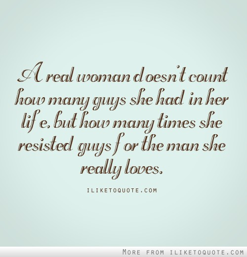How To Love A Woman Quotes: A Real Woman Doesn't Count How Many Guys She Had In Her