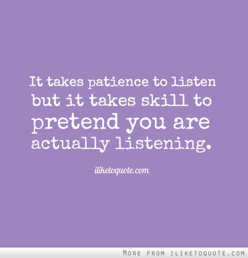 It takes patience to listen but it takes skill to pretend you are actually listening.