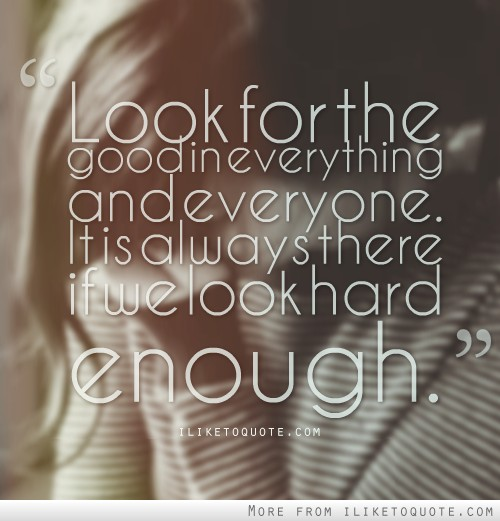 Look for the good in everything and everyone
