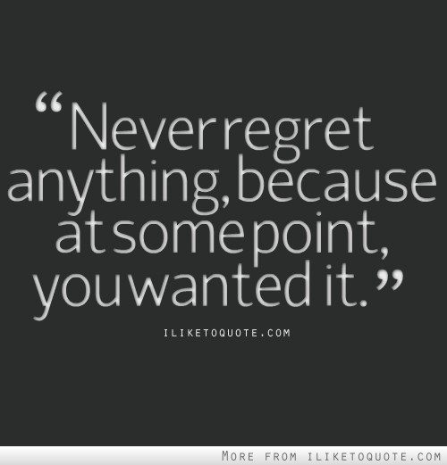 never regret Many times, i have struggled to find a balance in my life, but i have no regrets for any of my actions there were many things that i did regret-i wish i could do and.