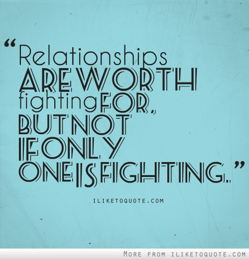 Relationships are worth fighting for; but not if only one is fighting.