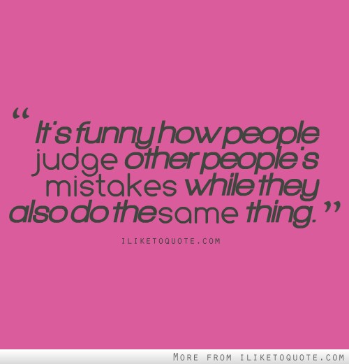 It's funny how people judge other people's mistakes while they also do the same thing.
