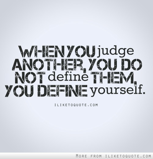 When you judge another you do not define them, you define yourself.