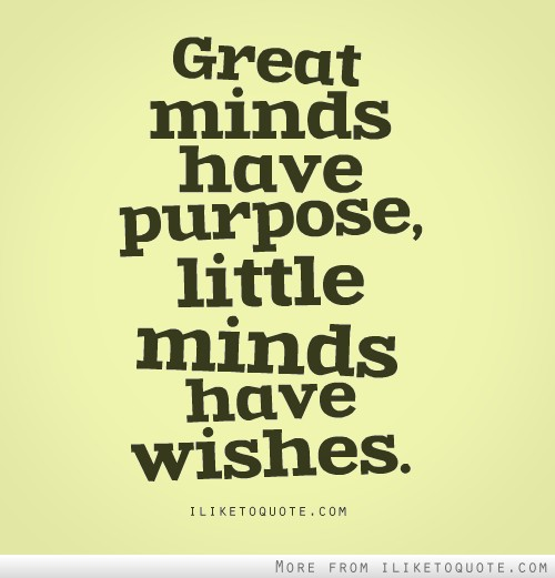 Great minds have purpose, little minds have wishes.