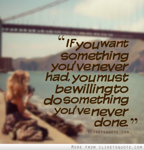 If you want something you've never had, you must be willing to do something you've never done.