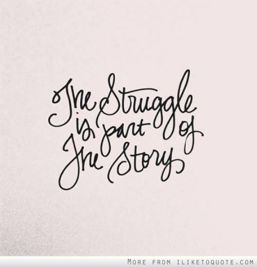 The struggle is part of the story.
