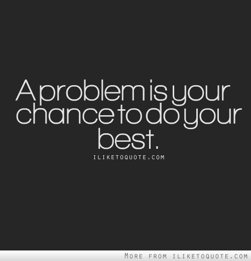 A problem is your chance to do your best