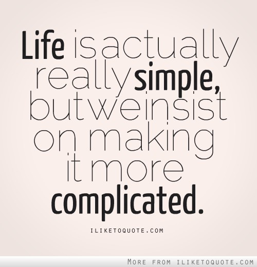Life is actually really simple , but we insist on making it more complicated.