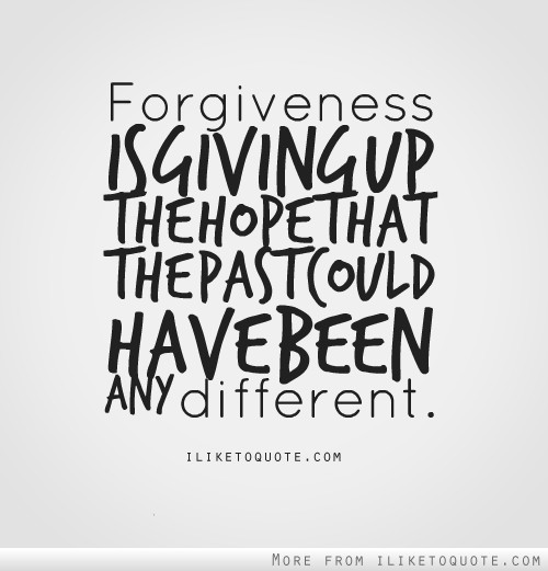 Forgiveness is giving up the hope that the past could have been any different.