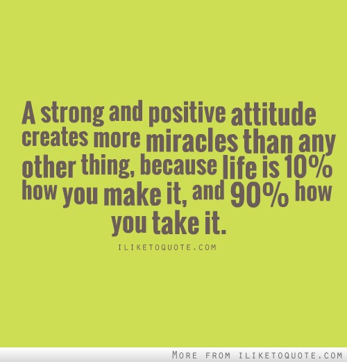 A strong and positive attitude creates more miracles than any other thing, because life is 10 percent how you make it and 90 perfect how you take it.