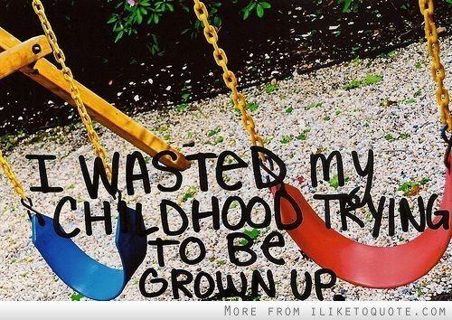 I wasted my childhood trying to be grown up.