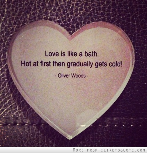 Love is like a bath. Hot at first then gradually gets cold!