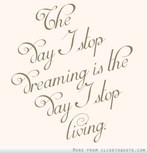 The day I stop dreaming is the day I stop living.