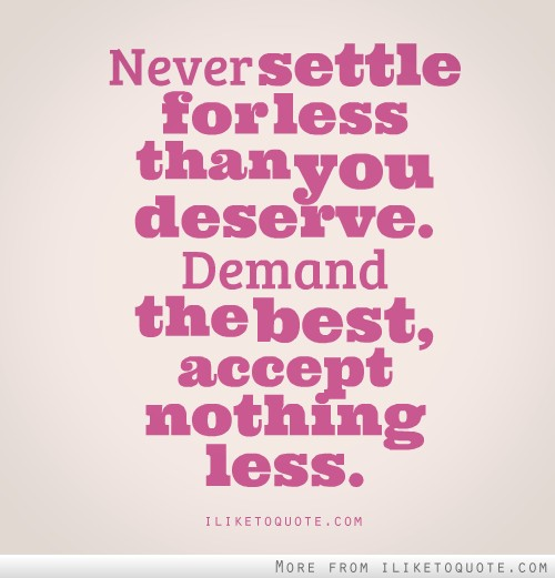 Never settle for less than you deserve. Demand the best, accept nothing less.