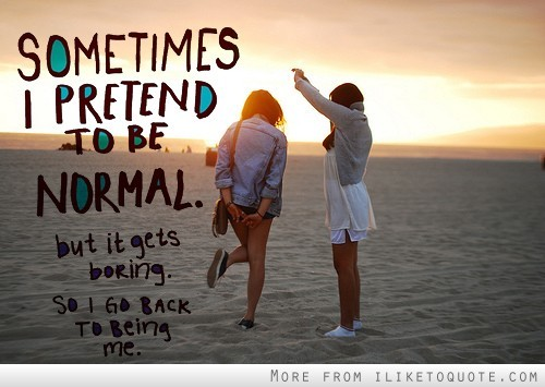 Sometimes I pretend to be normal. But it gets boring so I go back to being me.