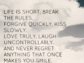 Life is short, break the rules. Forgive quickly, kiss slowly. Love truly, laugh uncontrollably. And never regret anything that once makes you smile.