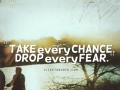 Take every chance. Drop every fear.