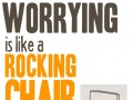 Worrying is like a rocking chair. It gives you something to do, but it doesn't get you anywhere.