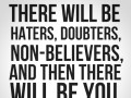There will be haters, doubters, non-believers, and then there will be you, proving them wrong.