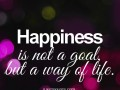 Happiness is not a goal, but a way of life.