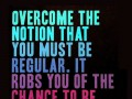 Overcome the nothing that you must be regular. It robs you of the chance to be extraordinary.