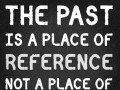 The past is a place of reference, not a place of residence.