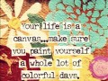 Your life is a canvas, make sure you paint yourself a whole lot of colorful days.