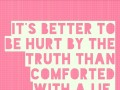 It's better to be hurt by the truth than comforted with a lie.