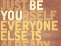 Just be yourself. Everyone else is already taken.