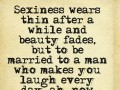 Sexiness wears thin after a while and beauty fades, but to be married to a man who makes you laugh every day, now that's a real treat.