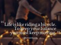 Life is like riding a bicycle. To keep your balance you must keep moving.