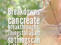 Breakdowns can create breakthroughs. Things fall apart so things can fall together.