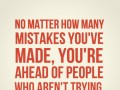 No matter how many mistakes you've made, you're ahead of people who aren't trying.