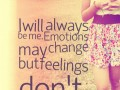 I will always be me. Emotions may change but feelings don't.